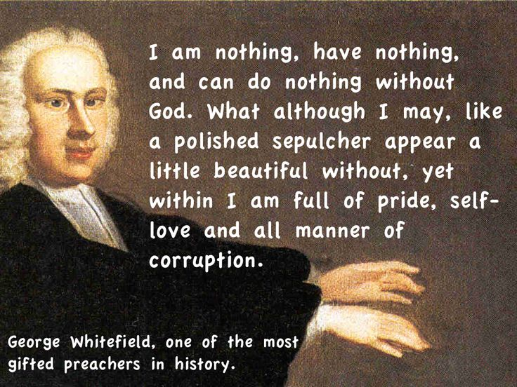 "George Whitefield quote ""I am nothing, have nothing, and can do nothing without God. What although I may, like a polished sepulcher appear a little beautiful without, yet within, I am full of pride, self-love and all manner of corruption."""